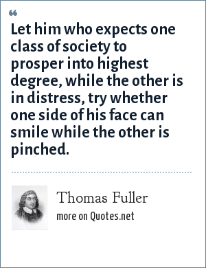 Thomas Fuller: Let him who expects one class of society to prosper into highest degree, while the other is in distress, try whether one side of his face can smile while the other is pinched.