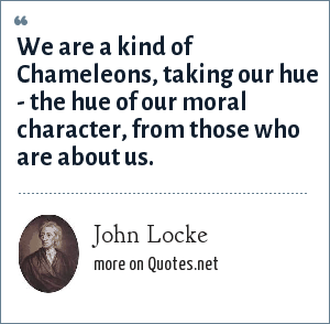 John Locke: We are a kind of Chameleons, taking our hue - the hue of our moral character, from those who are about us.
