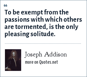 Joseph Addison: To be exempt from the passions with which others are tormented, is the only pleasing solitude.
