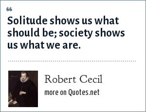 Robert Cecil: Solitude shows us what should be; society shows us what we are.