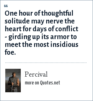 Percival: One hour of thoughtful solitude may nerve the heart for days of conflict - girding up its armor to meet the most insidious foe.