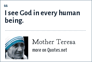 Mother Teresa: I see God in every human being.
