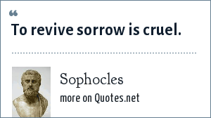 Sophocles: To revive sorrow is cruel.