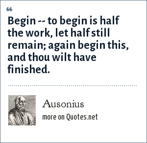 Ausonius: Begin -- to begin is half the work, let half still remain; again begin this, and thou wilt have finished.