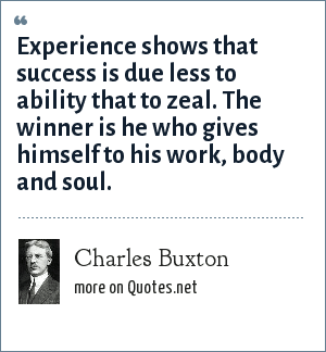 Charles Buxton: Experience shows that success is due less to ability that to zeal. The winner is he who gives himself to his work, body and soul.