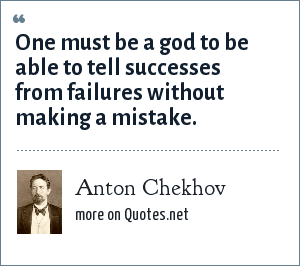 Anton Chekhov: One must be a god to be able to tell successes from failures without making a mistake.