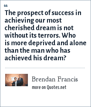 Brendan Francis: The prospect of success in achieving our most cherished dream is not without its terrors. Who is more deprived and alone than the man who has achieved his dream?