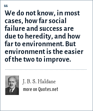 J. B. S. Haldane: We do not know, in most cases, how far social failure and success are due to heredity, and how far to environment. But environment is the easier of the two to improve.