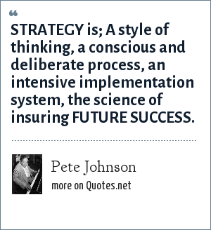 Pete Johnson: STRATEGY is; A style of thinking, a conscious and deliberate process, an intensive implementation system, the science of insuring FUTURE SUCCESS.