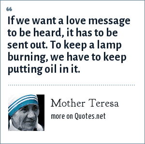 Mother Teresa: If we want a love message to be heard, it has to be sent out. To keep a lamp burning, we have to keep putting oil in it.
