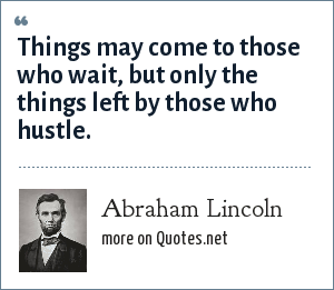 Abraham Lincoln: Things may come to those who wait, but only the things left by those who hustle.