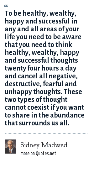 Sidney Madwed: To be healthy, wealthy, happy and successful in any and all areas of your life you need to be aware that you need to think healthy, wealthy, happy and successful thoughts twenty four hours a day and cancel all negative, destructive, fearful and unhappy thoughts. These two types of thought cannot coexist if you want to share in the abundance that surrounds us all.