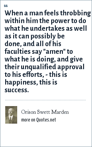 Orison Swett Marden: When a man feels throbbing within him the power to do what he undertakes as well as it can possibly be done, and all of his faculties say