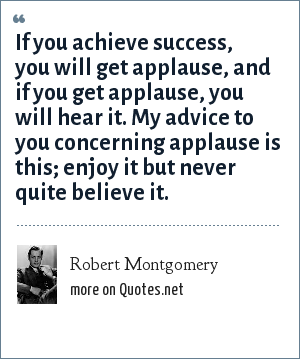 Robert Montgomery: If you achieve success, you will get applause, and if you get applause, you will hear it. My advice to you concerning applause is this; enjoy it but never quite believe it.