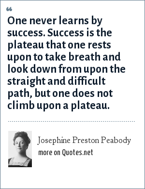 Josephine Preston Peabody: One never learns by success. Success is the plateau that one rests upon to take breath and look down from upon the straight and difficult path, but one does not climb upon a plateau.