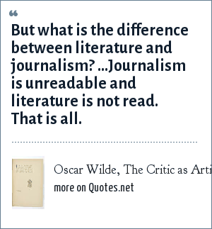 Oscar Wilde, The Critic as Artist, 1891: But what is the difference between literature and journalism? ...Journalism is unreadable and literature is not read. That is all.