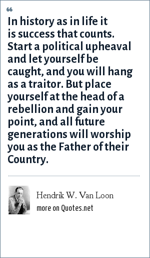 Hendrik W. Van Loon: In history as in life it is success that counts. Start a political upheaval and let yourself be caught, and you will hang as a traitor. But place yourself at the head of a rebellion and gain your point, and all future generations will worship you as the Father of their Country.