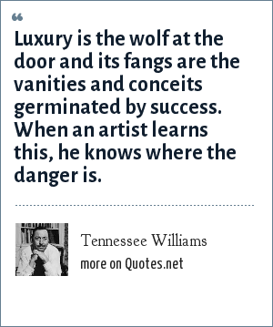 Tennessee Williams: Luxury is the wolf at the door and its fangs are the vanities and conceits germinated by success. When an artist learns this, he knows where the danger is.