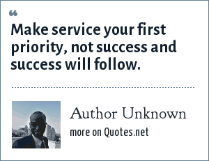 Author Unknown: Make service your first priority, not success and success will follow.