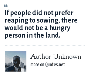 Author Unknown: If people did not prefer reaping to sowing, there would not be a hungry person in the land.
