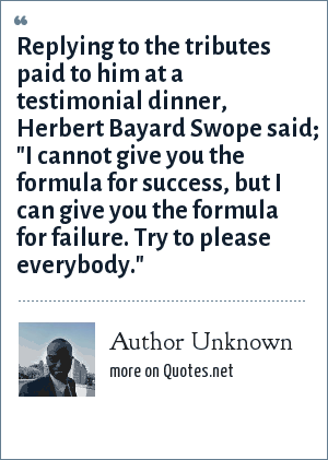 Author Unknown: Replying to the tributes paid to him at a testimonial dinner, Herbert Bayard Swope said;