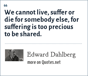 Edward Dahlberg: We cannot live, suffer or die for somebody else, for suffering is too precious to be shared.