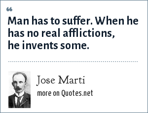 Jose Marti: Man has to suffer. When he has no real afflictions, he invents some.