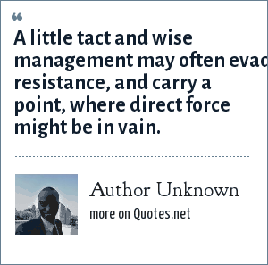 Author Unknown: A little tact and wise management may often evade resistance, and carry a point, where direct force might be in vain.