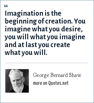 George Bernard Shaw: Imagination is the beginning of creation. You imagine what you desire, you will what you imagine and at last you create what you will.