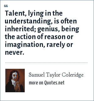 Samuel Taylor Coleridge: Talent, lying in the understanding, is often inherited; genius, being the action of reason or imagination, rarely or never.