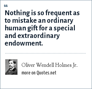Oliver Wendell Holmes Jr.: Nothing is so frequent as to mistake an ordinary human gift for a special and extraordinary endowment.