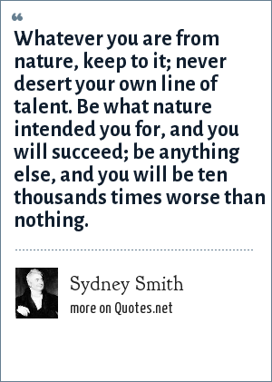 Sydney Smith: Whatever you are from nature, keep to it; never desert your own line of talent. Be what nature intended you for, and you will succeed; be anything else, and you will be ten thousands times worse than nothing.