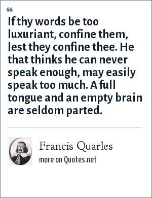 Francis Quarles: If thy words be too luxuriant, confine them, lest they confine thee. He that thinks he can never speak enough, may easily speak too much. A full tongue and an empty brain are seldom parted.