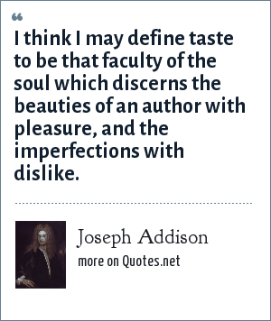 Joseph Addison: I think I may define taste to be that faculty of the soul which discerns the beauties of an author with pleasure, and the imperfections with dislike.