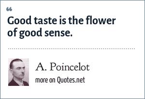A. Poincelot: Good taste is the flower of good sense.