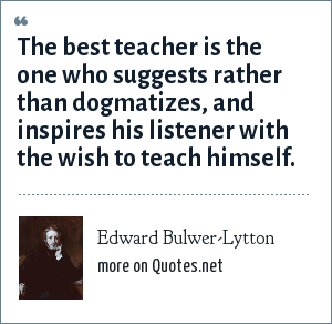 Edward Bulwer-Lytton: The best teacher is the one who suggests rather than dogmatizes, and inspires his listener with the wish to teach himself.