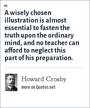 Howard Crosby: A wisely chosen illustration is almost essential to fasten the truth upon the ordinary mind, and no teacher can afford to neglect this part of his preparation.