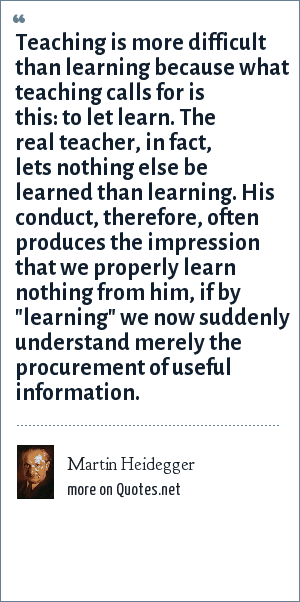 Martin Heidegger: Teaching is more difficult than learning because what teaching calls for is this: to let learn. The real teacher, in fact, lets nothing else be learned than learning. His conduct, therefore, often produces the impression that we properly learn nothing from him, if by