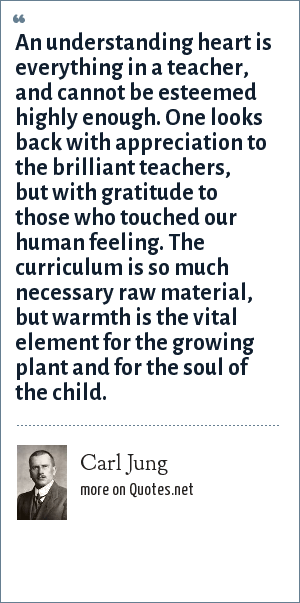 Carl Jung: An understanding heart is everything in a teacher, and cannot be esteemed highly enough. One looks back with appreciation to the brilliant teachers, but with gratitude to those who touched our human feeling. The curriculum is so much necessary raw material, but warmth is the vital element for the growing plant and for the soul of the child.