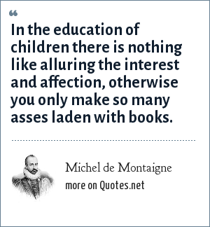 Michel de Montaigne: In the education of children there is nothing like alluring the interest and affection, otherwise you only make so many asses laden with books.