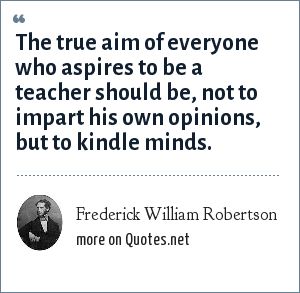 Frederick William Robertson: The true aim of everyone who aspires to be a teacher should be, not to impart his own opinions, but to kindle minds.