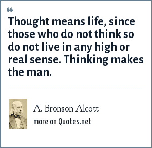 A. Bronson Alcott: Thought means life, since those who do not think so do not live in any high or real sense. Thinking makes the man.