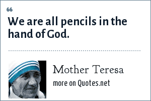 Mother Teresa: We are all pencils in the hand of God.
