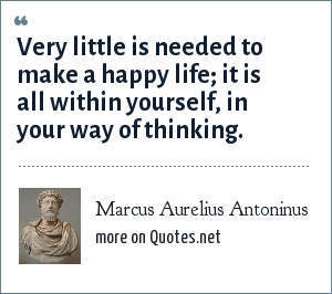 Marcus Aurelius Antoninus: Very little is needed to make a happy life; it is all within yourself, in your way of thinking.