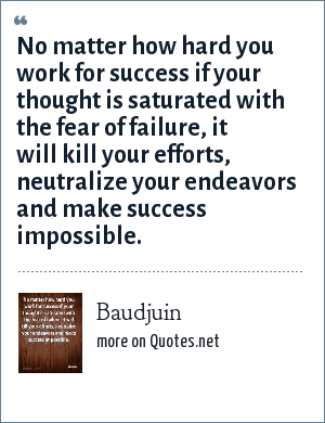 Baudjuin: No matter how hard you work for success if your thought is saturated with the fear of failure, it will kill your efforts, neutralize your endeavors and make success impossible.