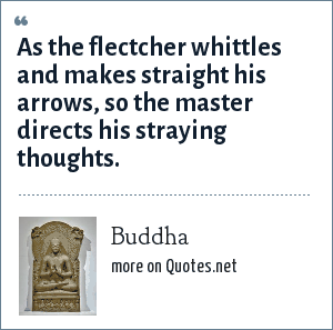 Buddha: As the flectcher whittles and makes straight his arrows, so the master directs his straying thoughts.
