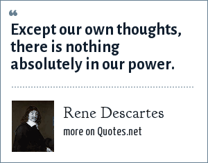 Rene Descartes: Except our own thoughts, there is nothing absolutely in our power.