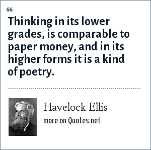 Havelock Ellis: Thinking in its lower grades, is comparable to paper money, and in its higher forms it is a kind of poetry.