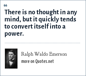 Ralph Waldo Emerson: There is no thought in any mind, but it quickly tends to convert itself into a power.