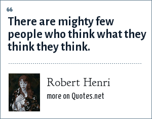 Robert Henri: There are mighty few people who think what they think they think.